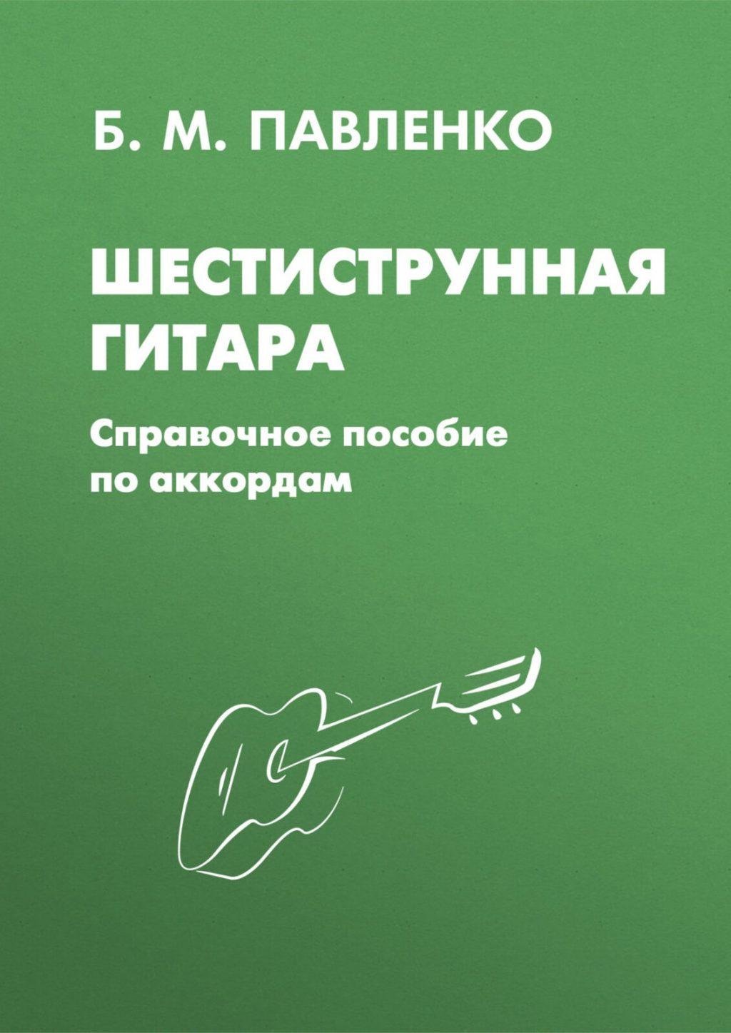 Шестиструнная гитара. Справочное пособие по аккордам. Павленко Б.