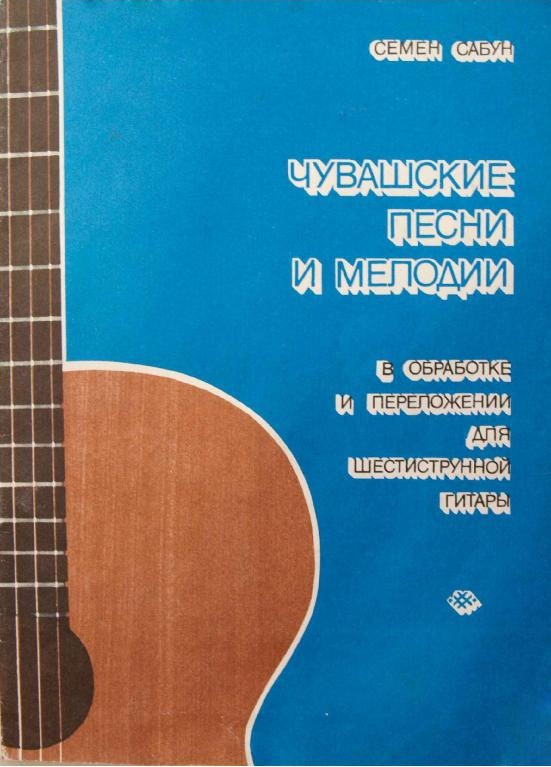 Чувашские песни и мелодии в обработке и переложении для шестиструнной гитары. Сабун С.